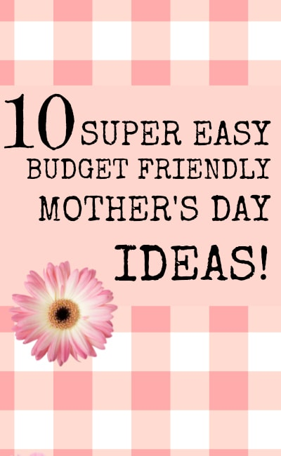10 Super Easy Budget Friendly Mother's Day Ideas
