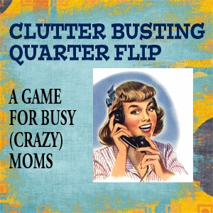 Clutter Busting Quarter Flip a Game for Crazy Moms