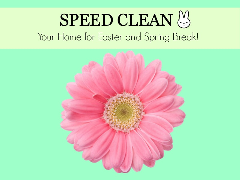 How To Speed Clean Your Home For Easter and Spring Break