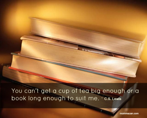 C.S. Lewis quote You can't get a cup of tea big enough or a book long enough to suit me.