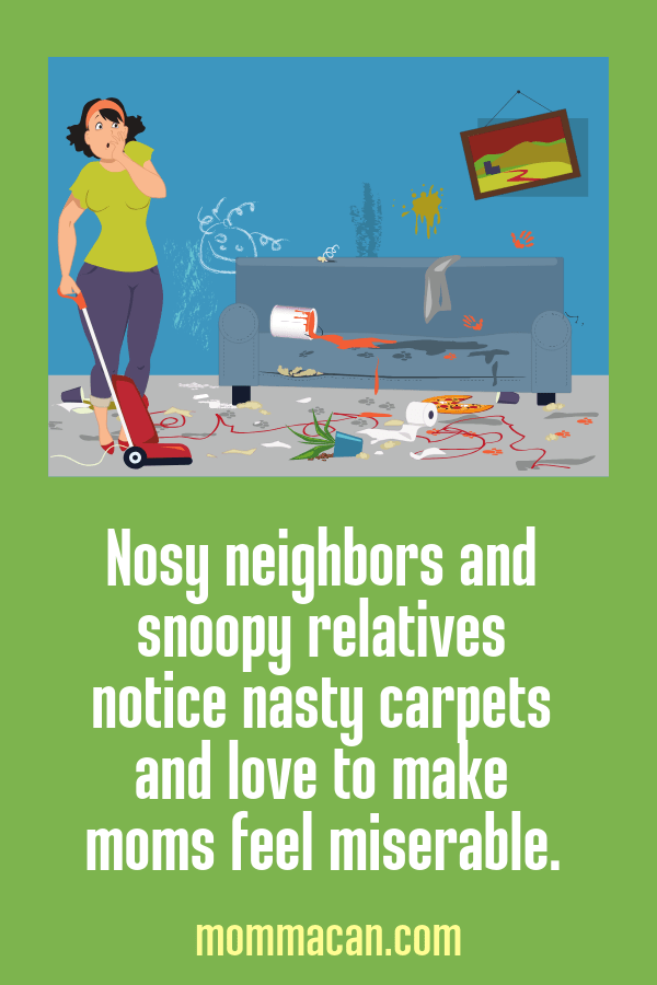 Nosy Neighbors Notice Nasty Carpets and snoopy relatives love to make moms miserable!
