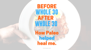 My Life Before and After Paleo Whole 30